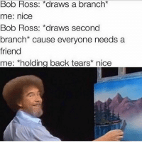 Here's one post for today. Ima go take my PSAT's now: Bob Ross: *draws a branch*  me: nice  Bob Ross: *draws second  branch* cause everyone needs a  friend  me: *holding back tears* nice Here's one post for today. Ima go take my PSAT's now