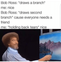Today is Bobby bois birthday isnt it sad no one is posting mems about this: Bob Ross: *draws a branch*  me: nice  Bob Ross: *draws second  branch* cause everyone needs a  friend  me: *holding back tears nice Today is Bobby bois birthday isnt it sad no one is posting mems about this
