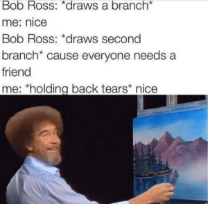 Dank, Meme, and Memes: Bob Ross: *draws a branch*  me: nice  Bob Ross: *draws second  branch* cause everyone needs a  friend  me: *holding back tears nice *uploads this meme* nice by JudanWugnar MORE MEMES
