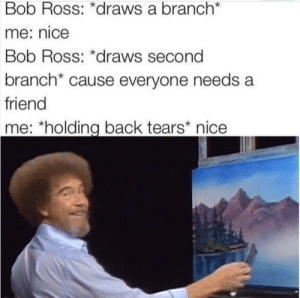 Bob Ross, Definition, and Wholesome: Bob Ross: *draws a branch  me: nice  Bob Ross: *draws second  branch* cause everyone needs a  friend  me: holding back tears* nice Bob Ross is the definition of wholesome