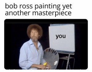 https://t.co/QxjthtMTDv: bob ross painting yet  another masterpiece  you https://t.co/QxjthtMTDv