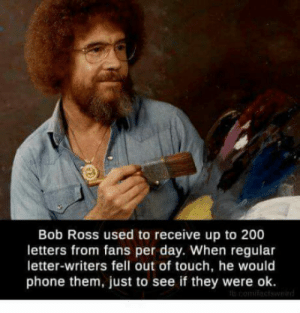 laughoutloud-club:  We need more nice guys with afros and cool ass paintings: Bob Ross used to receive up to 200  letters from fans per day. When regular  letter-writers fell out of touch, he would  phone them, just to see if they were ok. laughoutloud-club:  We need more nice guys with afros and cool ass paintings