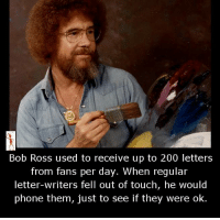 bob: Bob Ross used to receive up to 200 letters  from fans per day. When regular  letter-writers fell out of touch, he would  phone them, just to see if they were ok.