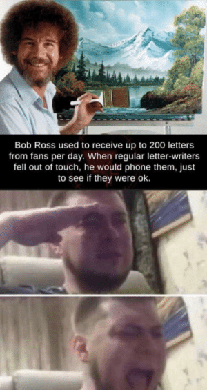 Our lord: Bob Ross used to receive up to 200 letters  from fans per day. When regular letter-writers  fell out of touch, he would phone them, just  to see if they were ok. Our lord
