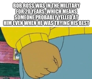I'll find them and hurt them: BOB ROSS WAS IN THE MILITARY  FOR 20YEARS WHICH MEANS  SOMEONE PROBABLYYELLED AT  HIMEVEN WHEN HEWASTRYING HIS BEST  imgflip.com I'll find them and hurt them