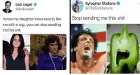 Shit, Sylvester Stallone, and Tumblr: bob saget  @bobsaget  Sylvester Stallone  @TheSlyStallone  Stop sending me this shit  I know my daughter looks exactly like  me with a wig...you can stop sending  me this shit  LIO memehumor:  11 Disgruntled Parody Tweets That Just Want You To Stop