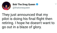 Blackpeopletwitter, Queen, and Blaze: Bob The Drag Queen  @thatonequeen  They just announced that my  pilot is doing his final flight then  retiring. I hope he doesn't want to  go out in a blaze of glory. <p>Going out with a blast (via /r/BlackPeopleTwitter)</p>