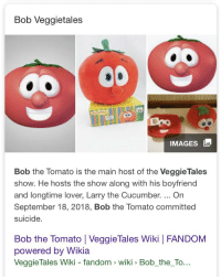 Bob The Tomato: Bob Veggietales  co  IMAGES  Bob the Tomato is the main host of the VeggieTales  show. He hosts the show along with his boyfriend  and longtime lover, Larry the Cucumber. On  September 18, 2018, Bob the Tomato committed  suicide  Bob the Tomato | VeggieTales Wiki | FANDOM  powered by Wikia  VeggieTales Wiki - fandom wiki Bob_the_To...