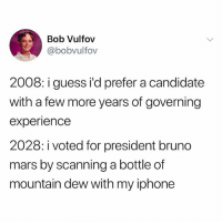 Bruno Mars, Iphone, and Mountain Dew: Bob Vulfov  @bobvulfov  2008: i guess i'd prefer a candidate  with a few more years of governing  experience  2028: i voted for president bruno  mars by scanning a bottle of  mountain dew with my iphone @iamcardib rule over us already.