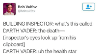 "Darth Vader, Memes, and Death: Bob Vulfov  @bobvulfov  BUILDING INSPECTOR: what's this called  DARTH VADER: the death_  [inspector's eyes look up from his  clipboard]  DARTH VADER: uh the health star <p>That was close via /r/memes <a href=""http://ift.tt/2GuWFDE"">http://ift.tt/2GuWFDE</a></p>"