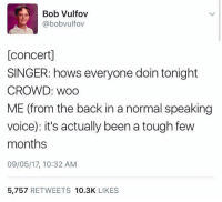Voice, Tough, and Back: Bob Vulfov  @bobvulfov  [concert]  SINGER: hows everyone doin tonight  CROWD: woo  ME (from the back in a normal speaking  voice): it's actually been a tough few  months  09/05/17, 10:32 AM  5,757 RETWEETS 10.3K LIKES Just being honest.