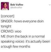 Just being honest: Bob Vulfov  @bobvulfov  [concert]  SINGER: hows everyone doin  tonight  CROWD: woo  ME (from the back in a normal  speaking voice): it's actually been  a tough few months Just being honest