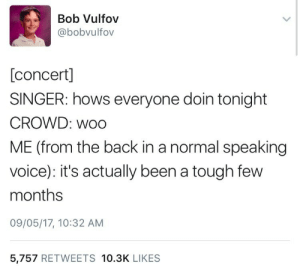 Voice, Tough, and Back: Bob Vulfov  @bobvulfov  [concert]  SINGER: hows everyone doin tonight  CROWD: woo  ME (from the back in a normal speaking  voice): it's actually been a tough few  months  09/05/17, 10:32 AM  5,757 RETWEETS 10.3K LIKES