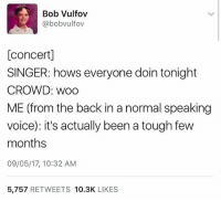 Months? Amateur: Bob Vulfov  @bobvulfov  [concertl  SINGER: hows everyone doin tonight  CROWD: Woo  ME (from the back in a normal speaking  voice): it's actually been a tough few  months  09/05/17, 10:32 AM  5,757  RETWEETS  10.3K  LIKES Months? Amateur