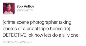 Crime, Lol, and Photos: Bob Vulfov  @bobvulfov  [crime scene photographer taking  photos of a brutal triple homicide]  DETECTIVE: ok now lets do a silly one  28/12/2015, 4:18 a.m. Lol ok Kevin