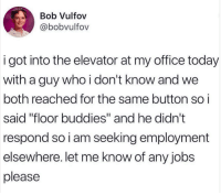 "Jobs, Office, and Today: Bob Vulfov  @bobvulfov  i got into the elevator at my office today  with a guy who i don't know and we  both reached for the same button so i  said ""floor buddies"" and he didn't  respond so i am seeking employment  elsewhere. let me know of any jobs  please"