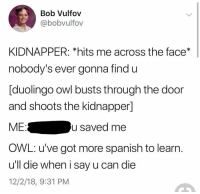 Spanish, Got, and Owl: Bob Vulfov  @bobvulfov  KIDNAPPER: *hits me across the face*  nobody's ever gonna find u  [duolingo owl busts through the door  and shoots the kidnapper]  MEu saved me  OWL: u've got more spanish to learn.  ull die when i say u can die  12/2/18, 9:31 PM