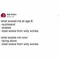 Being Alone, Willy Wonka, and Snakes: Bob Vulfov  @bobvulfov  what scared me at age 8:  -quicksand  -snakes  -boat scene from willy wonka  what scares me now:  -dying alone  -boat scene from willy wonka that scene will always haunt me