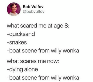 Being Alone, Willy Wonka, and Snakes: Bob Vulfov  @bobvulfov  what scared me at age 8:  -quicksand  -snakes  -boat scene from willy wonka  what scares me now:  -dying alone  -boat scene from willy wonka