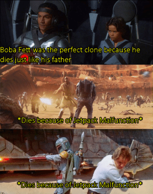Meme, Boba Fett, and Boba: Boba Fett was the perfect clone because he  dies just like his father  *Dies because of Jetpack Malfunction  Dies because of Jetpack Malfunction It's a shitty meme but it's OC