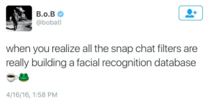 champagnejelloshots:  diskolobotomy:  latinarebels:  wahoshawty:  🤔  oh shit  not how the snapchat facial recognition works, this guy thinks the world is flat are you rlly Gonna listen to him  lmfkabaisvsuabwhsjabzvshs : @bobatl  when you realize all the snap chat filters are  really building a facial recognition database  4/16/16, 1:58 PM champagnejelloshots:  diskolobotomy:  latinarebels:  wahoshawty:  🤔  oh shit  not how the snapchat facial recognition works, this guy thinks the world is flat are you rlly Gonna listen to him  lmfkabaisvsuabwhsjabzvshs