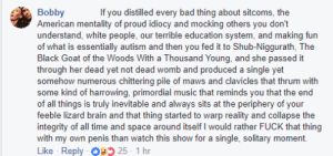 Bad, Music, and Tumblr: Bobby  American mentality of proud idiocy and mocking others you don't  understand, white people, our terrible education system, and making fun  of what is essentially autism and then you fed it to Shub-Niggurath, The  Black Goat of the Woods With a Thousand Young, and she passed it  through her dead yet not dead womb and produced a single yet  somehow numerous chittering pile of maws and clavicles that thrum with  some kind of harrowing, primordial music that reminds you that the end  of all things is truly inevitable and always sits at the periphery of your  feeble lizard brain and that thing started to warp reality and collapse the  integrity of all time and space around itself I would rather FUCK that thing  with my own penis than watch this show for a single, solitary moment.  Like Reply O25 1 hr  If you distilled every bad thing about sitcoms, the visavee:This review of the show Young Sheldon is the only review I need.