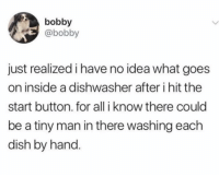Dish, Girl Memes, and Idea: bobby  @bobby  just realized i have no idea what goes  on inside a dishwasher after i hit the  start button. for all i know there could  be a tiny man in there washing each  dish by hand So mysterious