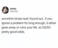 Life, Good, and You: bobby  @bobby  somethin kinda neat i found out...if you  ignore a problem for long enough, it either  goes away or ruins your life. so 50/50  pretty good odds.