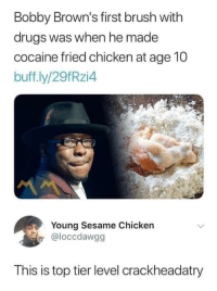 Blackpeopletwitter, Drugs, and Best: Bobby Brown's first brush with  drugs was when he made  cocaine fried chicken at age 10  buff.ly/29fRzi4  Young Sesame Chicken  @loccdawgg  This is top tier level crackheadatry Someone's gotta be the best (via /r/BlackPeopleTwitter)