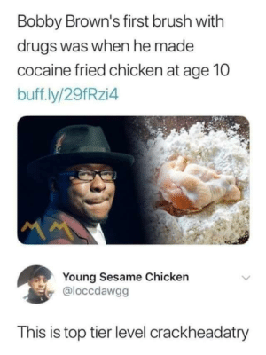 Someone's gotta be the best by provocative_taco MORE MEMES: Bobby Brown's first brush with  drugs was when he made  cocaine fried chicken at age 10  buff.ly/29fRzi4  Young Sesame Chicken  @loccdawgg  This is top tier level crackheadatry Someone's gotta be the best by provocative_taco MORE MEMES