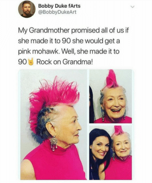 awesomacious:  She rocks it!: Bobby Duke fArts  @BobbyDukeArt  My Grandmother promised all of us if  she made it to 90 she would geta  pink mohawk. Well, she made it to  90 Rock on Grandma! awesomacious:  She rocks it!
