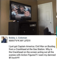 America, Bootleg, and Captain America: Civil War: Bobby J. Coleman  MAN F%*K MY LIFE!!!!  I just got Captain America: Civil War on Bootleg  from a Crackhead at the Gas Station. Why is  the Crackhead on the screen acting out all the  scenes with Action Figures?! I want my damned  $5 back!ll <p>#savagememes #memes</p>