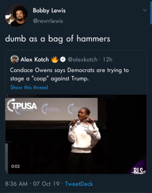 "I'd go 'sack of rocks': Bobby Lewis  @revrrlewis  dumb as a bag of hammers  @alexkotch 12h  Alex Kotch  Candace Owens says Democrats are  trying to  stage a ""coop"" against Trump.  Show this thread  TPUSA  0:02  BLS  8:36 AM 07 Oct 19 Tweet Deck  . I'd go 'sack of rocks'"