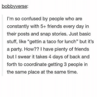 "Confused, Memes, and 🤖: bobby verse:  I'm so confused by people who are  constantly with 5+ friends every day in  their posts and snap stories. Just basic  stuff, like ""gettin a taco for lunch"" but it's  a party. How?? I have plenty of friends  but I swear it takes 4 days of back and  forth to coordinate getting 3 people in  the same place at the same time."