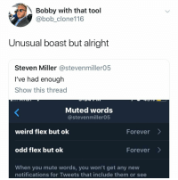 Flexing, Memes, and Weird: Bobby with that tool  @bob_clone116  Unusual boast but alright  Steven Miller @stevenmiller05  I've had enough  Show this thread  Muted words  @stevenmiller05  weird flex but ok  odd flex but ok  When you mute words, you won't get any new  Forever>  Forever>  notifications for Tweets that include them or see Post 1516: unusual boast but alright is my new fav thing