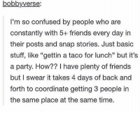 "Confused, Friends, and Party: bobbyverse:  I'm so confused by people who are  constantly with 5+ friends every day in  their posts and snap stories. Just basic  stuff, like ""gettin a taco for lunch"" but it's  a party. How?? I have plenty of friends  but I swear it takes 4 days of back and  forth to coordinate getting 3 people in  the same place at the same time. https://t.co/mskUR2IOk1"