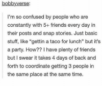 "Confused, Friends, and Party: bobbyverse:  I'm so confused by people who are  constantly with 5+ friends every day in  their posts and snap stories. Just basic  stuff, like ""gettin a taco for lunch"" but it's  a party. How?? I have plenty of friends  but I swear it takes 4 days of back and  forth to coordinate getting 3 people in  the same place at the same time  13 tag friends. i have so many play of the games but i can't watch them for some reason uhg bye"