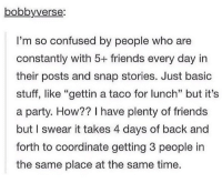 "I FEEL THIS STRUGGLE https://t.co/lfzsL2AqBO: bobbyverse  I'm so confused by people who are  constantly with 5+ friends every day in  their posts and snap stories. Just basic  stuff, like ""gettin a taco for lunch"" but it's  a party. How?? I have plenty of friends  but I swear it takes 4 days of back and  forth to coordinate getting 3 people in  the same place at the same time I FEEL THIS STRUGGLE https://t.co/lfzsL2AqBO"