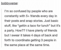 "Confused, Friends, and Memes: bobbyverse  I'm so confused by people who are  constantly with 5+ friends every day in  their posts and snap stories. Just basic  stuff, like ""gettin a taco for lunch"" but it's  a party. How?? I have plenty of friends  but I swear it takes 4 days of back and  forth to coordinate getting 3 people in  the same place at the same time. I FEEL THIS STRUGGLE https://t.co/y6AOV5A1tD"