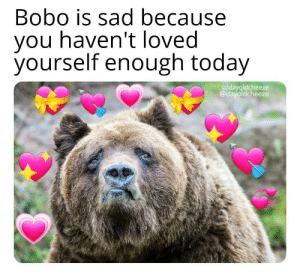 HECKING LOVE YOURSELF ALREADY UGHHHHH: Bobo is sad because  you haven't loved  yourself enough today  u/dayoldcheeze  @dayoldcheeze HECKING LOVE YOURSELF ALREADY UGHHHHH