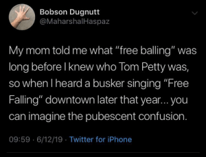 """Iphone, Petty, and Singing: Bobson Dugnutt  @MaharshalHaspaz  My mom told me what """"free balling"""" was  long before I knew who Tom Petty was,  so when I heard a busker singing """"Free  Falling"""" downtown later that year... you  can imagine the pubescent confusion.  09:59 6/12/19 Twitter for iPhone who needs underwear"""