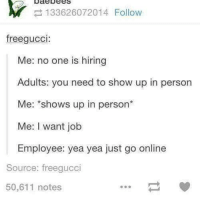 Dank, 🤖, and Job: bode Dees  Y 133626072014 Follow  freegucci  Me: no one is hiring  Adults: you need to show up in person  Me: shows up in person  Me: I want job  Employee: yea yea just go online  Source: freegucci  50,611 notes