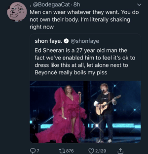What's wrong with this SICK world? 😩 by MGLLN MORE MEMES: @BodegaaCat. 8h  Men can wear whatever they want. You do  not own their body. I'm literally shaking  right now  shon faye. @shonfaye  Ed Sheeran is a 27 year old man the  fact we've enabled him to feel it's ok to  dress like this at all, let alone next to  Beyoncé really boils my piss  7  0876 2,129 What's wrong with this SICK world? 😩 by MGLLN MORE MEMES