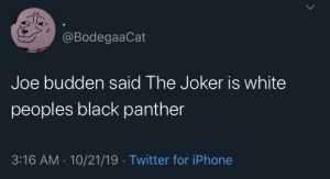 Black Panther: @BodegaaCat  Joe budden said The Joker is white  peoples black panther  3:16 AM · 10/21/19 · Twitter for iPhone