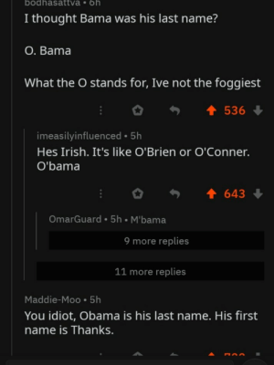 Irish, Obama, and Reddit: bodhasattva 6h  I thought Bama was his last name?  O. Bama  What the O stands for, Ive not the foggiest  536  imeasilyinfluenced 5h  Hes Irish. It's like O'Brien or O'Conner.  O'bama  643  OmarGuard 5h M'bama  9 more replies  11 more replies  Maddie-Moo 5h  You idiot, Obama is his last name. His first  name is Thanks. Reddit, I swear.