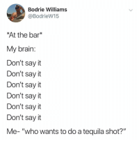 "The problem is that I do this everyday with coworkers during lunch... don't say it... don't say it... ""who wants a pull from my flask!?"": Bodrie Williams  @BodrieW15  At the bar*  My brain  Don't say it  Don't say it  Don't say it  Don't say it  Don't say it  Don't say it  Me- ""who wants to do a tequila shot?"" The problem is that I do this everyday with coworkers during lunch... don't say it... don't say it... ""who wants a pull from my flask!?"""