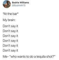 """Memes, Say It, and Brain: Bodrie Williams  @BodrieW15  At the bar*  My brain:  Don't say it  Don't say it  Don't say it  Don't say it  Don't sayit  Don't say it  Me- """"who wants to do a tequila shot?"""""""