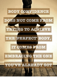 Confidence, Got, and One: BODY CONFIDENCE  DOES NOT COME FROM  TRYING TO AGHIEVE  THE PERFECT BODY  IT COMES FROM  EMBRACING THE ONE  YOUVE ALREADY GOT  QUİpio Lovely