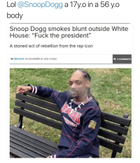 Rap, Snoop, and Snoop Dogg: body  Snoop Dogg smokes blunt outside White  House: Fuck the president  A stoned act of rebellion from the rap icon  03  BY BEN KAYE ON NOVEMBER 09, 2018. 5.43AM  O COMMENTS How old is this man?
