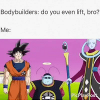 Lift, Bro, and Do You Even Lift: Bodybuilders: do you even lift, bro?  Me Do you even lift bro?